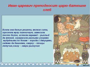 Иван-царевич преподносит царю-батюшке хлеб Взяла она белые решета, мелкие сит