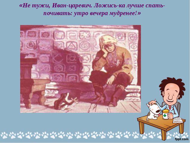 «Не тужи, Иван-царевич. Ложись-ка лучше спать-почивать: утро вечера мудренее!»
