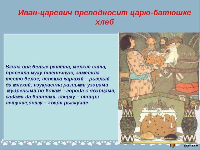 Иван-царевич преподносит царю-батюшке хлеб Взяла она белые решета, мелкие сит...