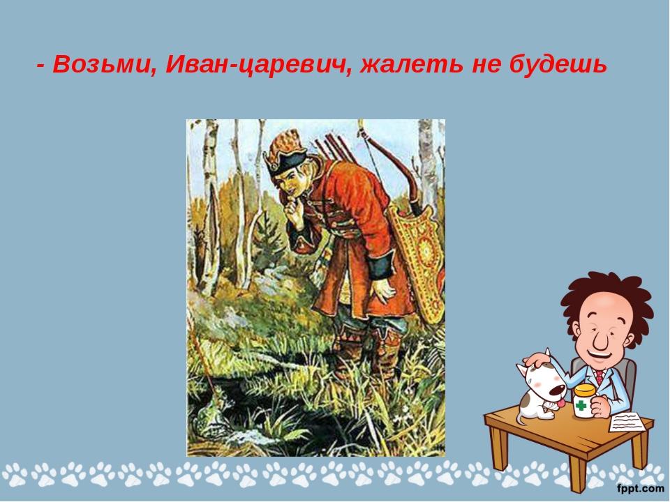 - Возьми, Иван-царевич, жалеть не будешь