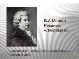 В.А.Моцарт Реквием «Лакримоза» Лакримоза в переводе с латыни означает – слезн
