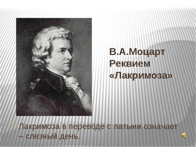 В.А.Моцарт Реквием «Лакримоза» Лакримоза в переводе с латыни означает – слезн...