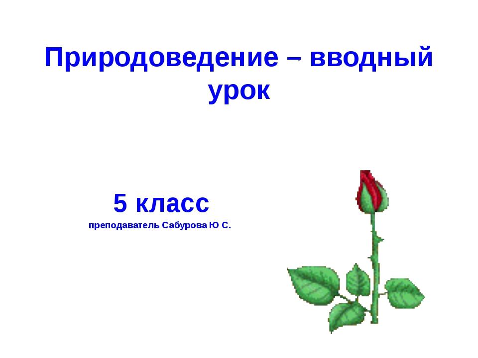 Природоведение – вводный урок 5 класс преподаватель Сабурова Ю С.