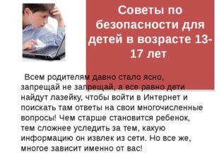 Советы по безопасности для детей в возрасте 13-17 лет  Всем родителям давно