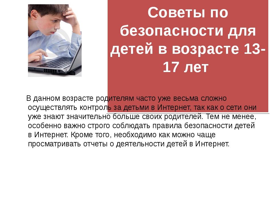 Советы по безопасности для детей в возрасте 13-17 лет  В данном возрасте ро...