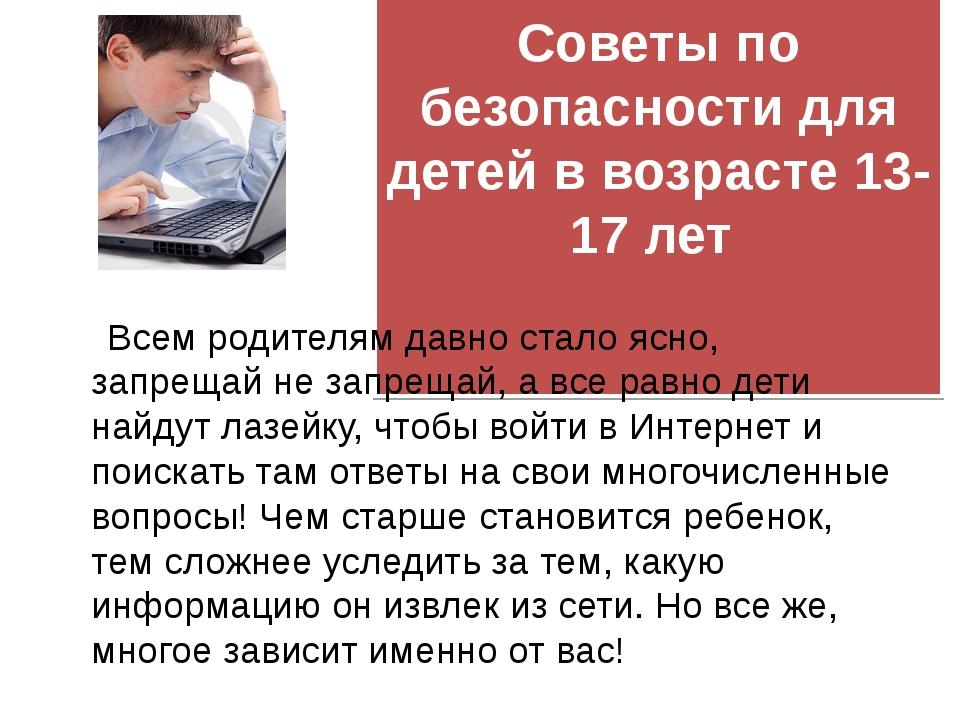 Советы по безопасности для детей в возрасте 13-17 лет  Всем родителям давно...
