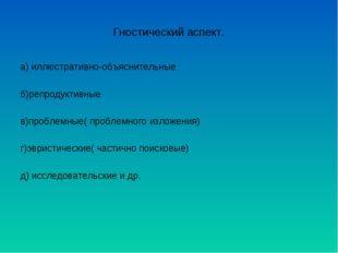 Гностический аспект. а) иллюстративно-объяснительные б)репродуктивные в)пробл