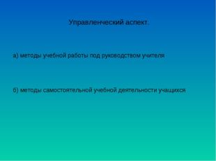 Управленческий аспект. а) методы учебной работы под руководством учителя б) м