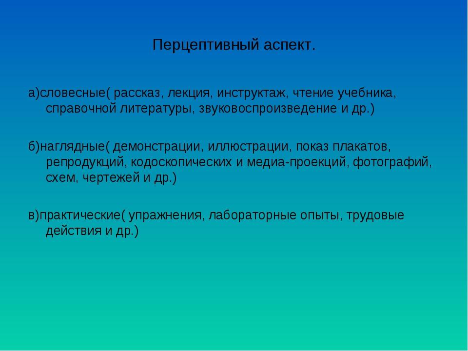 Перцептивный аспект. а)словесные( рассказ, лекция, инструктаж, чтение учебник...