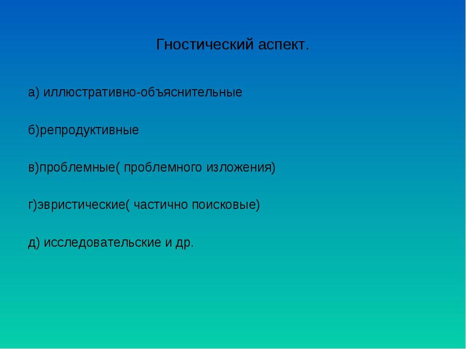 Гностический аспект. а) иллюстративно-объяснительные б)репродуктивные в)пробл...