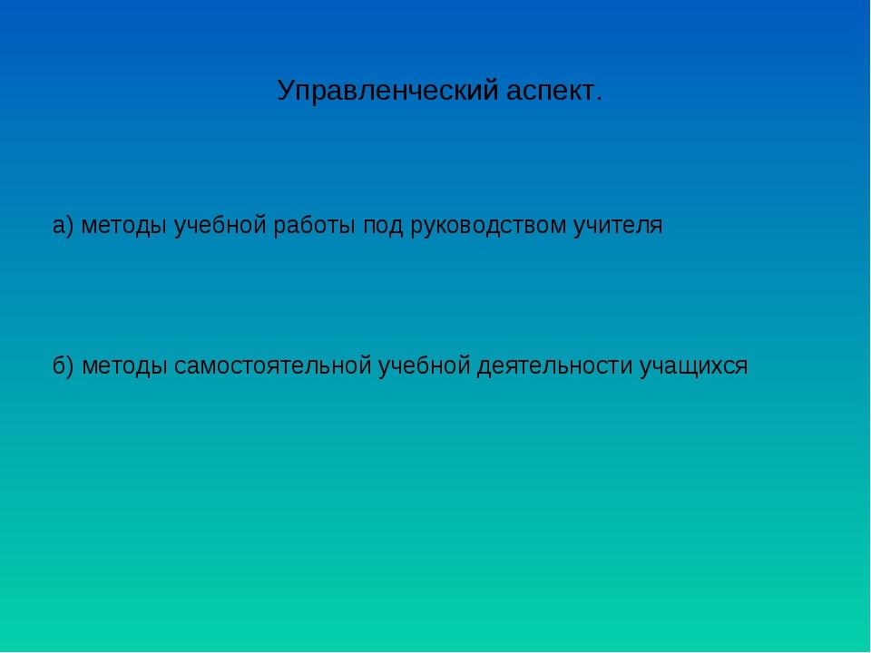 Управленческий аспект. а) методы учебной работы под руководством учителя б) м...