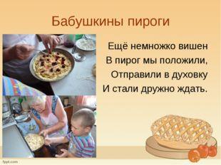 Бабушкины пироги Ещё немножко вишен В пирог мы положили, Отправили в духовку