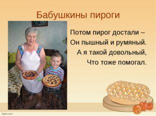 Бабушкины пироги Потом пирог достали – Он пышный и румяный. А я такой довольн