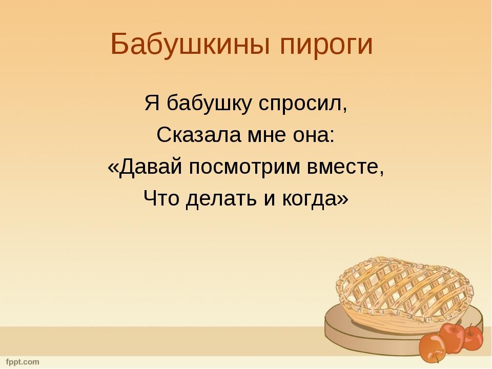 Бабушкины пироги Я бабушку спросил, Сказала мне она: «Давай посмотрим вместе,...