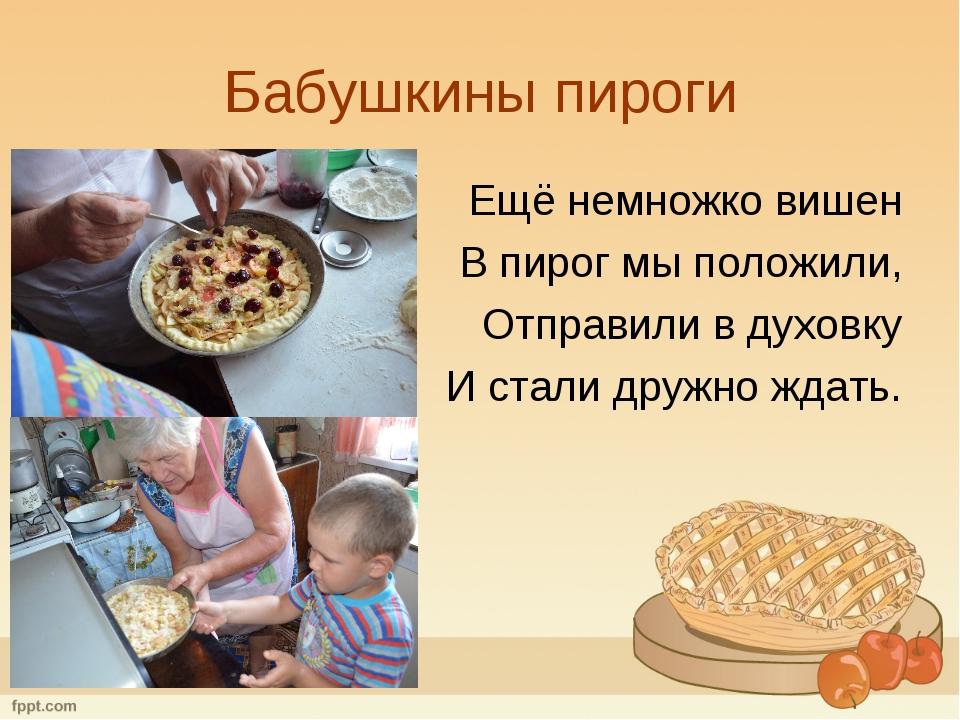 Бабушкины пироги Ещё немножко вишен В пирог мы положили, Отправили в духовку...