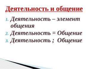 Деятельность – элемент общения Деятельность = Общение Деятельность ; Общение