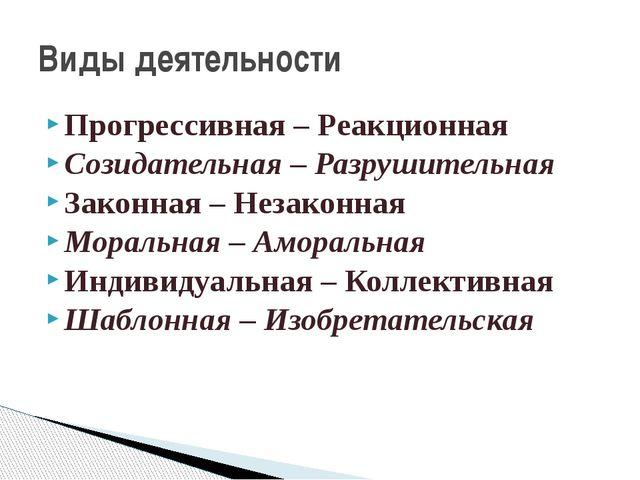 Прогрессивная – Реакционная Созидательная – Разрушительная Законная – Незакон...