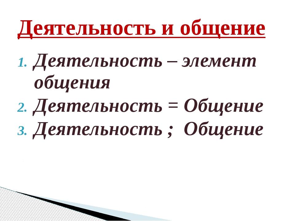 Деятельность – элемент общения Деятельность = Общение Деятельность ; Общение...