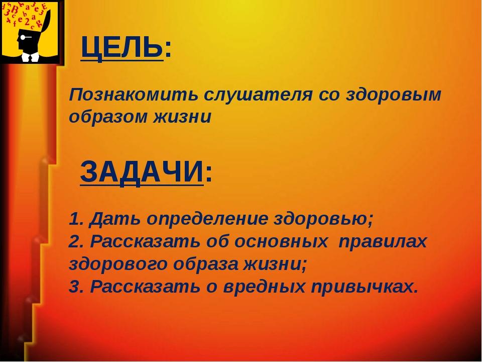 ЦЕЛЬ: Познакомить слушателя со здоровым образом жизни ЗАДАЧИ: 1. Дать определ...