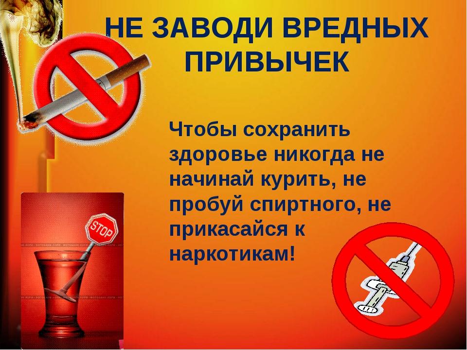 НЕ ЗАВОДИ ВРЕДНЫХ ПРИВЫЧЕК Чтобы сохранить здоровье никогда не начинай курить...