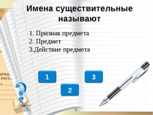 Имена существительные называют 1. Признак предмета 2. Предмет 3.Действие пред
