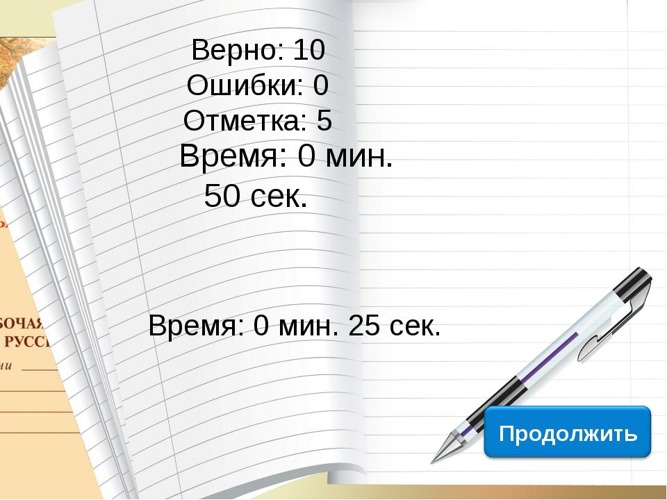 Верно: 10 Ошибки: 0 Отметка: 5 Время: 0 мин. 50 сек. Время: 0 мин. 25 сек. ис...