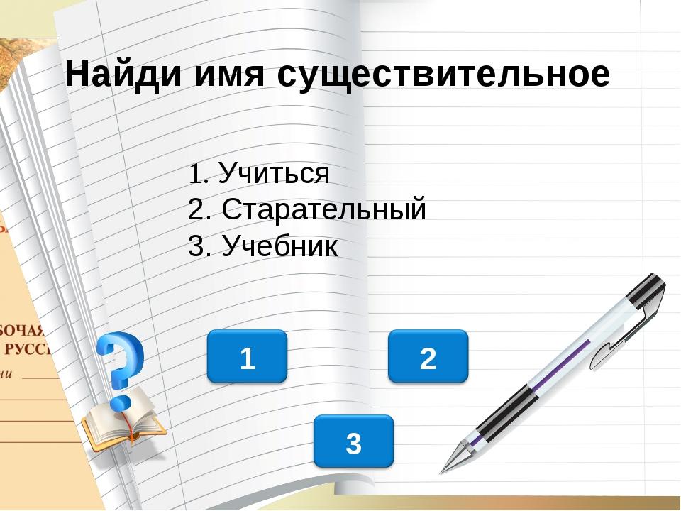 Найди имя существительное 1. Учиться 2. Старательный 3. Учебник