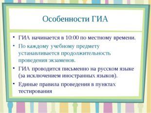 Особенности ГИА ГИА начинается в 10:00 по местному времени. По каждому учебно