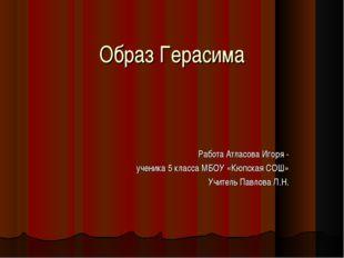 Образ Герасима Работа Атласова Игоря - ученика 5 класса МБОУ «Кюпская СОШ» Уч