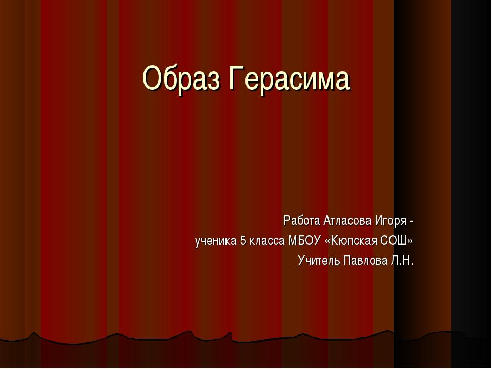 Образ Герасима Работа Атласова Игоря - ученика 5 класса МБОУ «Кюпская СОШ» Уч...