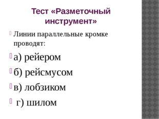 Тест «Разметочный инструмент» Линии параллельные кромке проводят: а) рейером