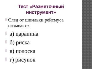 Тест «Разметочный инструмент» След от шпильки рейсмуса называют: а) царапина