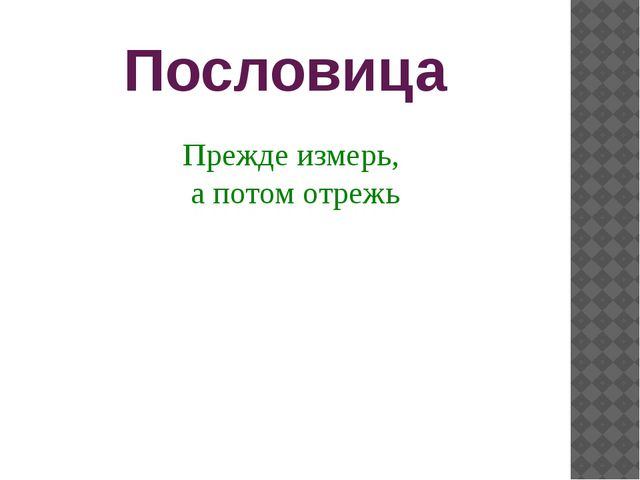 Пословица Прежде измерь, а потом отрежь Прочтите, пожалуйста, выразительно по...