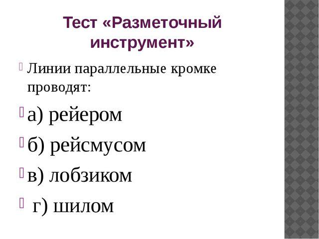 Тест «Разметочный инструмент» Линии параллельные кромке проводят: а) рейером...