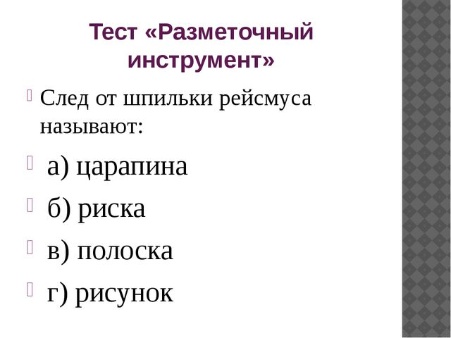 Тест «Разметочный инструмент» След от шпильки рейсмуса называют: а) царапина...
