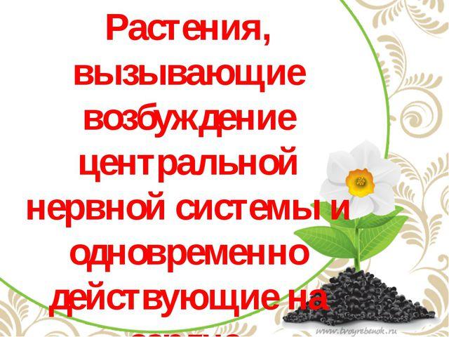 Растения, вызывающие возбуждение центральной нервной системы и одновременно...