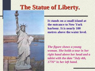 The Statue of Liberty. It stands on a small island at the entrance to New Yor