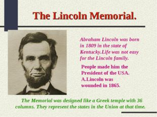 The Lincoln Memorial. Abraham Lincoln was born in 1809 in the state of Kentuc