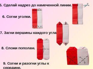 5. Сделай надрез до намеченной линии. 6. Согни уголки. 7. Загни вершины каждо