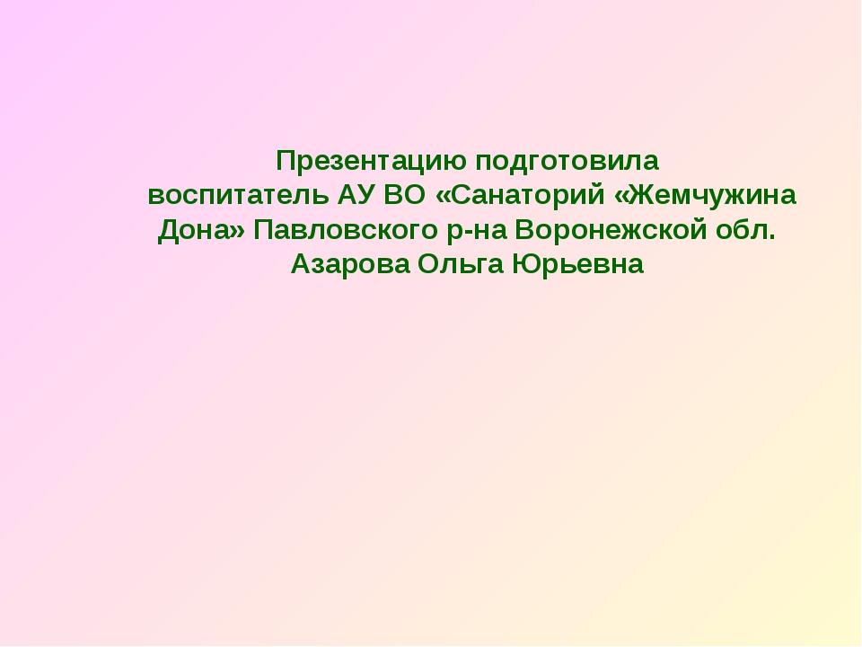 Презентацию подготовила воспитатель АУ ВО «Санаторий «Жемчужина Дона» Павловс...