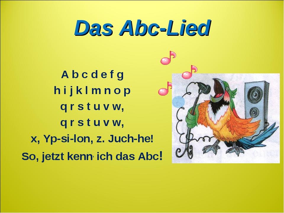 Das Abc-Lied A b c d e f g h i j k l m n o p q r s t u v w, q r s t u v w, x,...