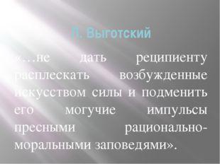 Л. Выготский «…не дать реципиенту расплескать возбужденные искусством силы и
