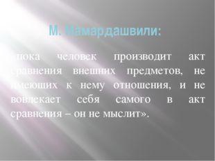 М. Мамардашвили: «пока человек производит акт сравнения внешних предметов, не