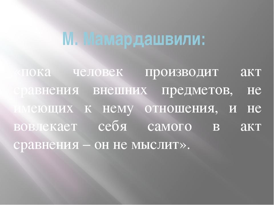 М. Мамардашвили: «пока человек производит акт сравнения внешних предметов, не...