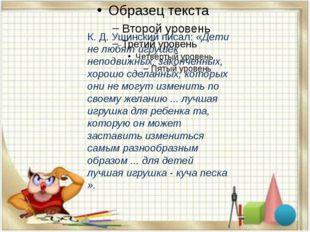 К. Д. Ушинский писал:«Дети не любят игрушек неподвижных, законченных, хорош