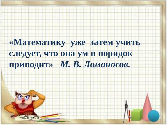 «Математику уже затем учить следует, что она ум в порядок приводит» М. В. Ло...