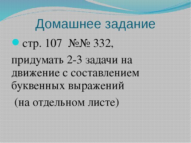 Домашнее задание стр. 107 №№ 332, придумать 2-3 задачи на движение с составле...