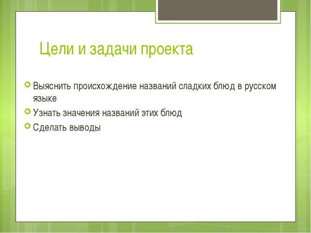 Цели и задачи проекта Выяснить происхождение названий сладких блюд в русском...