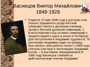Васнецов Виктор Михайлович 1848-1926 Родился 15 мая 1848 года в русском селе