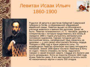Левитан Исаак Ильич 1860-1900 Родился 18 августа в местечке Кибартай Сувалкск